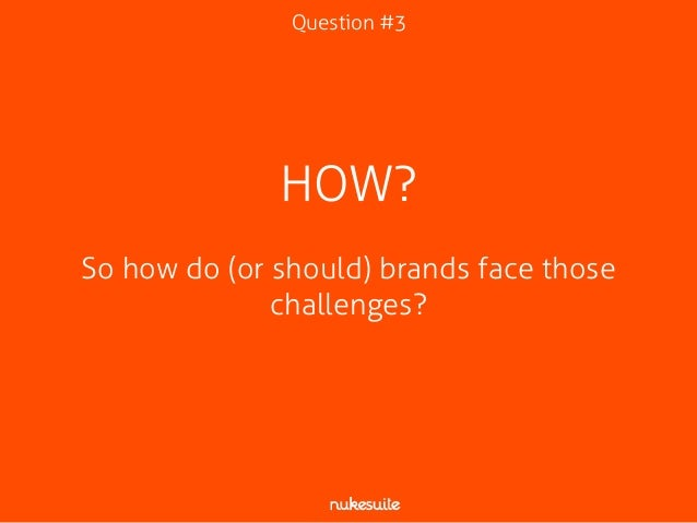 Question #3  HOW?  !  So how do (or should) brands face those  challenges?