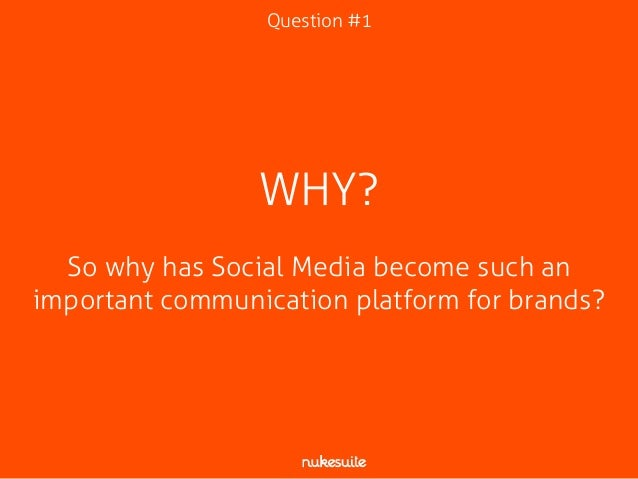 Question #1  WHY?  !  So why has Social Media become such an  important communication platform for brands?