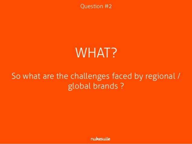 Question #2  WHAT?  !  So what are the challenges faced by regional /  global brands ?
