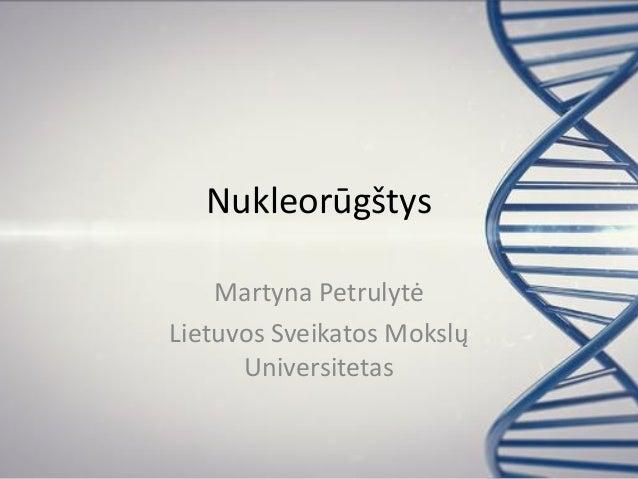 Nukleorūgštys Martyna Petrulytė Lietuvos Sveikatos Mokslų Universitetas