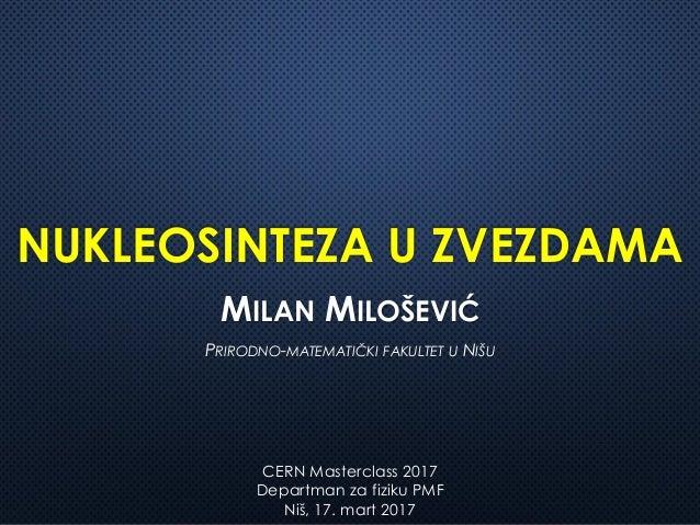 NUKLEOSINTEZA U ZVEZDAMA MILAN MILOŠEVIĆ PRIRODNO-MATEMATIČKI FAKULTET U NIŠU CERN Masterclass 2017 Departman za fiziku PM...