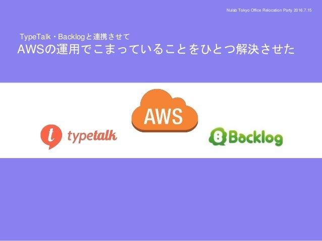 Nulab Tokyo Office Relocation Party 2016.7.15 AWSの運用でこまっていることをひとつ解決させた TypeTalk・Backlogと連携させて