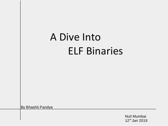 A Dive Into ELF Binaries Null Mumbai 12rd Jan 2019 By Bhashit Pandya