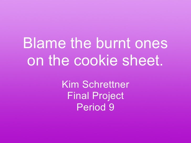 Blame the burnt ones on the cookie sheet. Kim Schrettner Final Project Period 9
