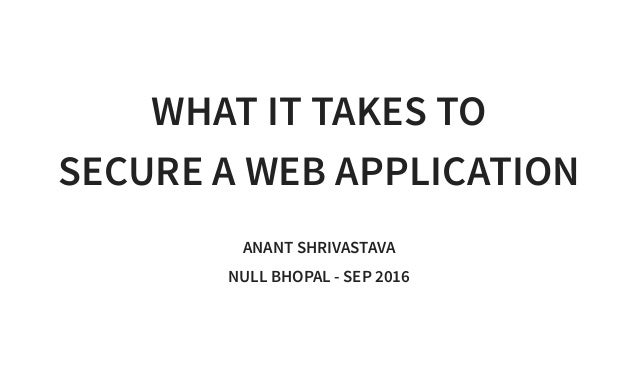 WHAT IT TAKES TO SECURE A WEB APPLICATION ANANT SHRIVASTAVA NULL BHOPAL - SEP 2016