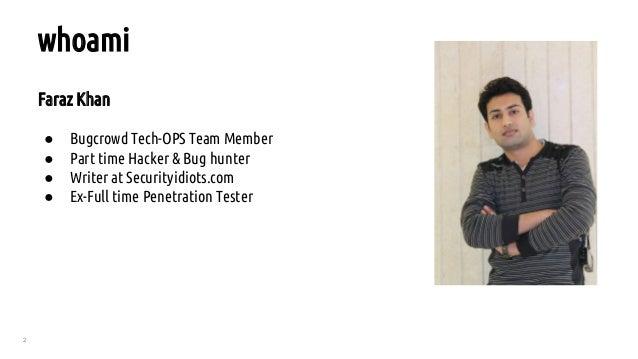 2 Faraz Khan ● Bugcrowd Tech-OPS Team Member ● Part time Hacker & Bug hunter ● Writer at Securityidiots.com ● Ex-Full time...