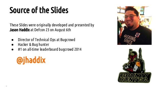 3 These Slides were originally developed and presented by Jason Haddix at Defcon 23 on August 6th ● Director of Technical ...
