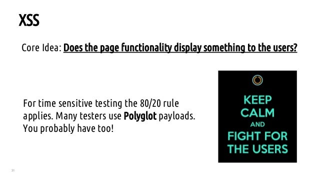 31 XSS Core Idea: Does the pagefunctionalitydisplay something to the users? For time sensitive testing the 80/20 rule ap...