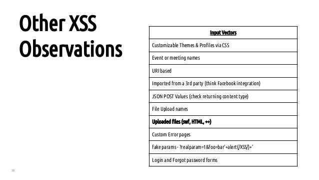 36 Other XSS Observations Input Vectors Customizable Themes & Profiles via CSS Event or meeting names URI based Imported f...