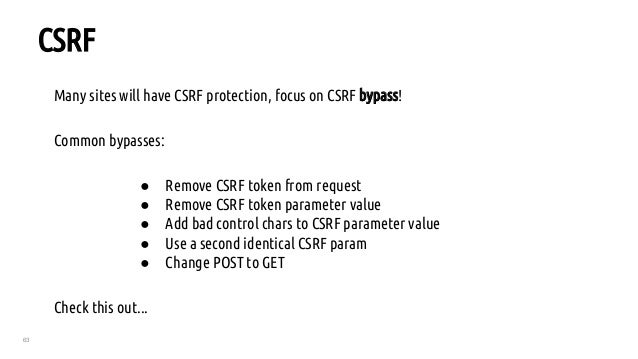 63 CSRF Many sites will have CSRF protection, focus on CSRF bypass! Common bypasses: ● Remove CSRF token from request ● Re...