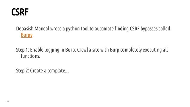 64 CSRF Debasish Mandal wrote a python tool to automate finding CSRF bypasses called Burpy. Step 1: Enable logging in Burp...