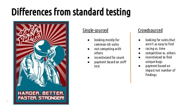 7 Differences from standard testing Single-sourced Crowdsourced ● looking mostly for common-ish vulns ● not competing with...