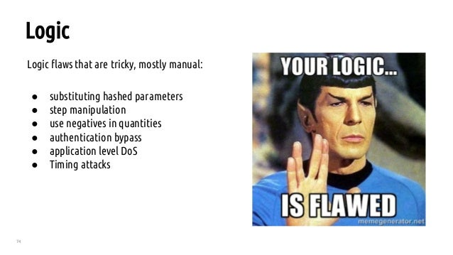 74 Logic Logic flaws that are tricky, mostly manual: ● substituting hashed parameters ● step manipulation ● use negatives ...