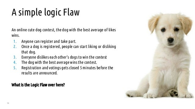 76 A simple logic Flaw An online cute dog contest, the dog with the best average of likes wins. 1. Anyone can register and...