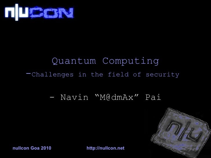 """Quantum Computing - Challenges in the field of security   - Navin """"M@dmAx"""" Pai"""