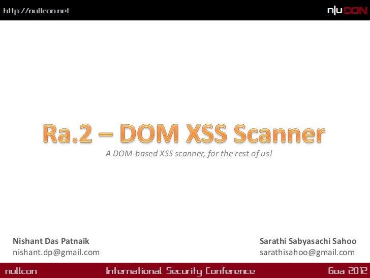 A DOM-based XSS scanner, for the rest of us!Nishant Das Patnaik                                            Sarathi Sabyasa...