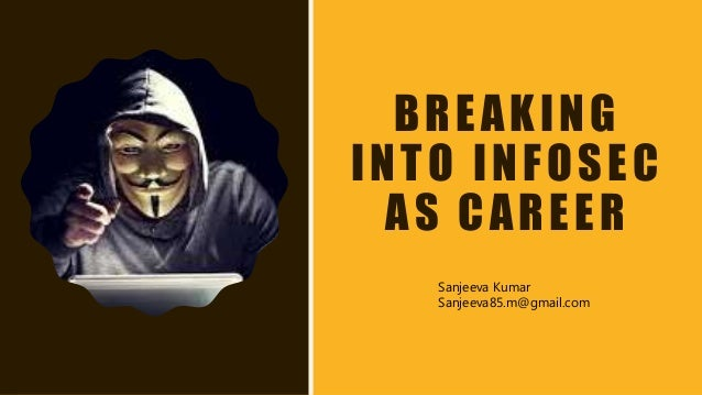 BREAKING INTO INFOSEC AS CAREER Sanjeeva Kumar Sanjeeva85.m@gmail.com