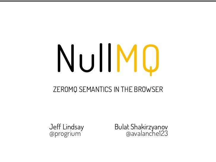 NullMQ ZEROMQ SEMANTICS IN THE BROWSERJeff Lindsay      Bulat Shakirzyanov@progrium             @avalanche123
