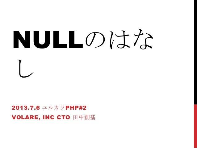 NULLのはな し 2013.7.6 ユルカワPHP#2 VOLARE, INC CTO 田中創基