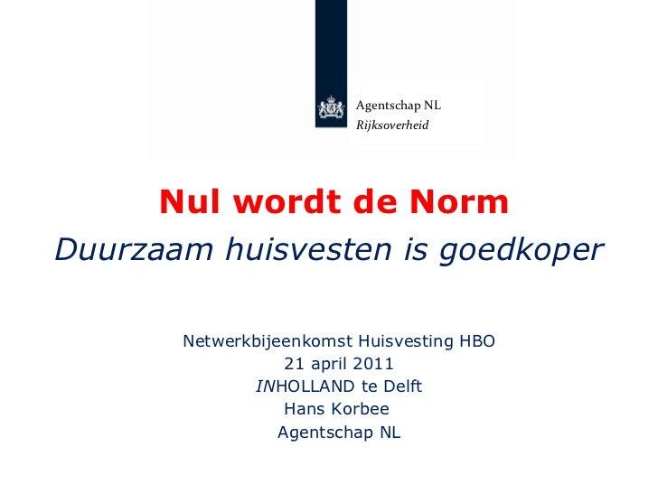 Nul wordt de Norm Duurzaam huisvesten is goedkoper Netwerkbijeenkomst Huisvesting HBO 21 april 2011 IN HOLLAND te Delft Ha...