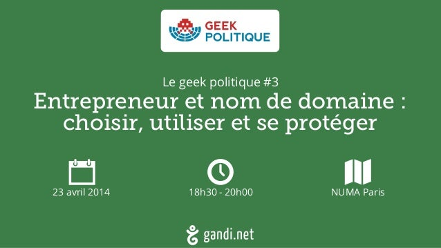 Entrepreneur et nom de domaine :  choisir, utiliser et se protéger 23 avril 2014 18h30 - 20h00 NUMA Paris Le geek politiq...