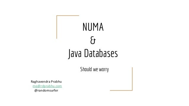 NUMA & Java Databases Should we worry Raghavendra Prabhu me@rdprabhu.com @randomsurfer