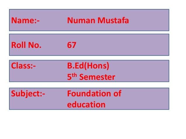 Name:- Numan Mustafa Roll No. 67 Class:- B.Ed(Hons) 5th Semester Subject:- Foundation of education