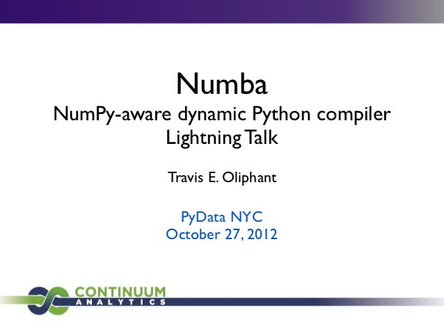 NumbaNumPy-aware dynamic Python compiler          Lightning Talk           Travis E. Oliphant            PyData NYC       ...