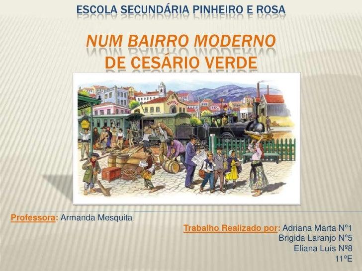 ESCOLA SECUNDÁRIA PINHEIRO E ROSA                 NUM BAIRRO MODERNO                   DE CESÁRIO VERDEProfessora: Armanda...