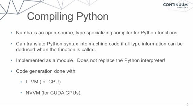Compiling Python 12 • Numba is an open-source, type-specializing compiler for Python functions • Can translate Python synt...