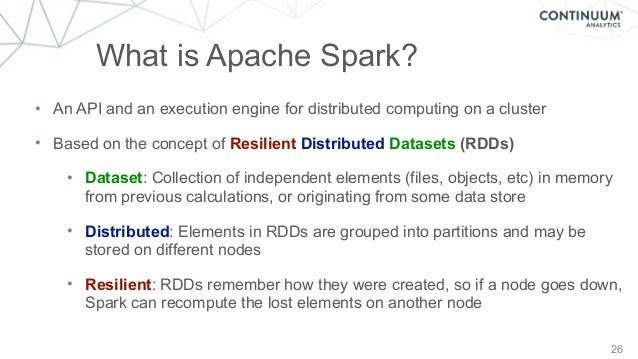 26 What is Apache Spark? • An API and an execution engine for distributed computing on a cluster • Based on the concept of...