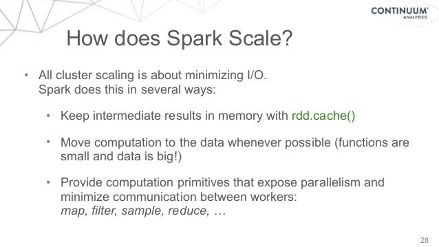 28 How does Spark Scale? • All cluster scaling is about minimizing I/O. Spark does this in several ways: • Keep intermedi...