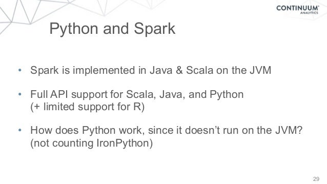 29 Python and Spark • Spark is implemented in Java & Scala on the JVM • Full API support for Scala, Java, and Python (+ l...