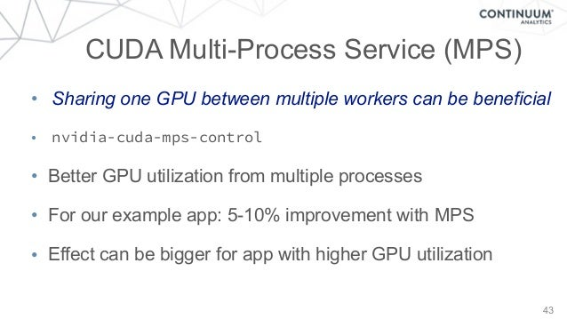 43 CUDA Multi-Process Service (MPS) • Sharing one GPU between multiple workers can be beneficial • nvidia-cuda-mps-control...