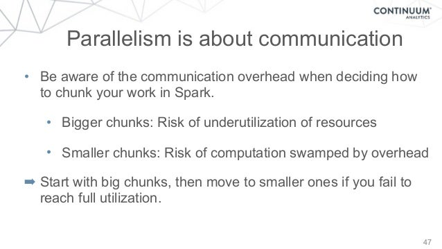 47 Parallelism is about communication • Be aware of the communication overhead when deciding how to chunk your work in Spa...