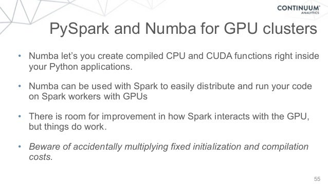 55 PySpark and Numba for GPU clusters • Numba let's you create compiled CPU and CUDA functions right inside your Python ap...