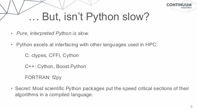 9 • Pure, interpreted Python is slow. • Python excels at interfacing with other languages used in HPC: C: ctypes, CFFI, Cy...