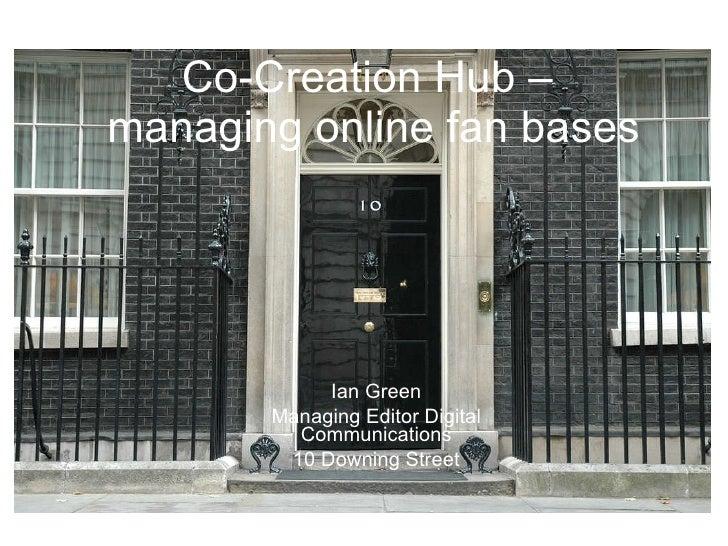 Co-Creation Hub –  managing online fan bases <ul><li>Ian Green </li></ul><ul><li>Managing Editor Digital Communications </...