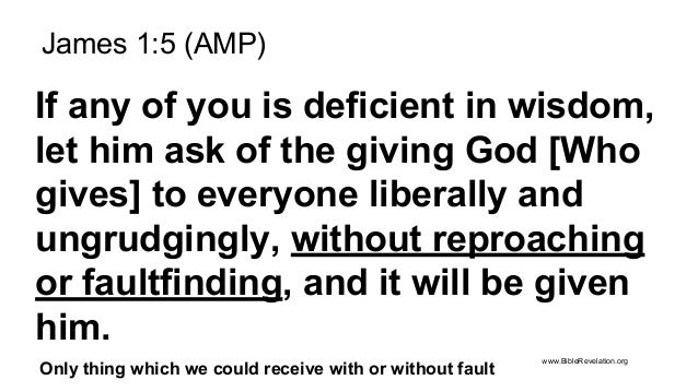 James 1:5 (AMP) If any of you is deficient in wisdom, let him ask of the giving God [Who gives] to everyone liberally and ...