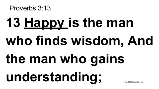 Proverbs 3:13 13 Happy is the man who finds wisdom, And the man who gains understanding; www.BibleRevelation.org