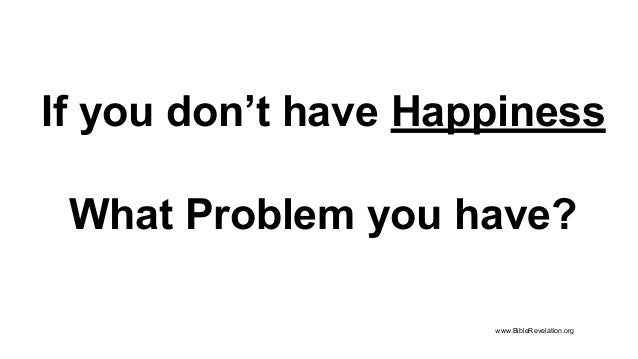 If you don't have Happiness What Problem you have? www.BibleRevelation.org