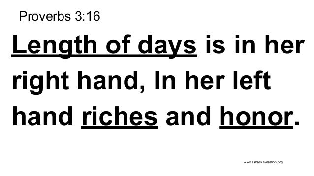 Proverbs 3:16 Length of days is in her right hand, In her left hand riches and honor. www.BibleRevelation.org