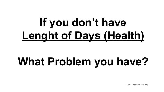 If you don't have Lenght of Days (Health) What Problem you have? www.BibleRevelation.org