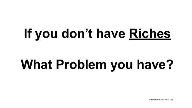 If you don't have Riches What Problem you have? www.BibleRevelation.org