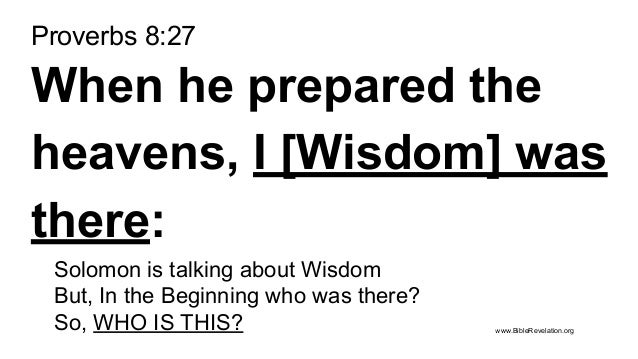 Proverbs 8:27 When he prepared the heavens, I [Wisdom] was there: Solomon is talking about Wisdom But, In the Beginning wh...