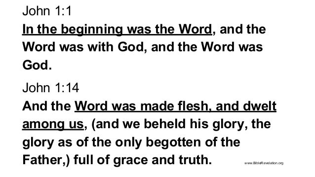 John 1:1 In the beginning was the Word, and the Word was with God, and the Word was God. John 1:14 And the Word was made f...