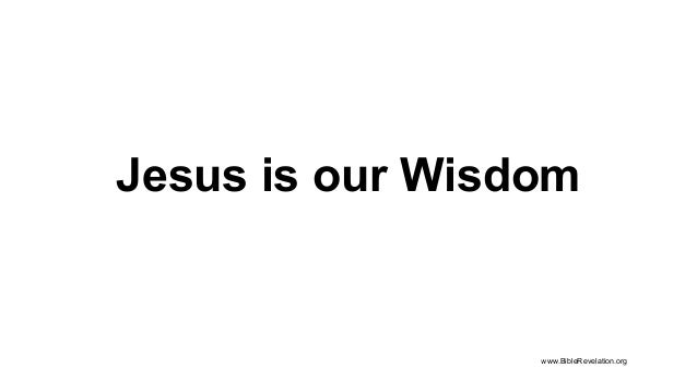 Jesus is our Wisdom www.BibleRevelation.org