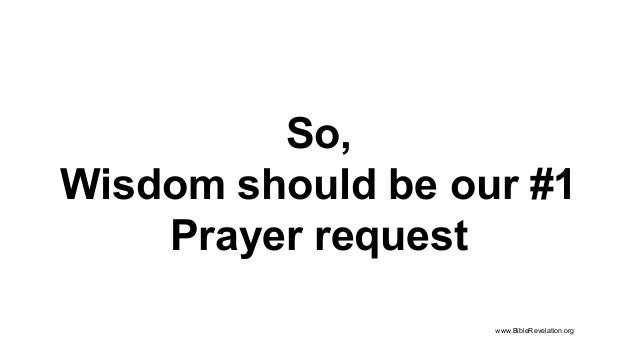 So, Wisdom should be our #1 Prayer request www.BibleRevelation.org