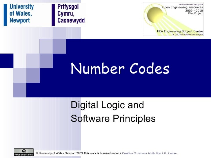 Number Codes Digital Logic and  Software Principles © University of Wales Newport 2009 This work is licensed under a  Crea...