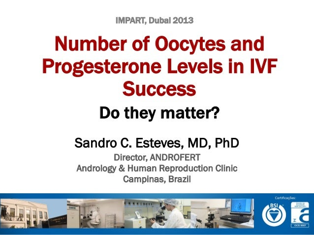 IMPART, Dubai 2013  Number of Oocytes and Progesterone Levels in IVF Success Do they matter? Sandro C. Esteves, MD, PhD Di...